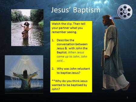Watch the clip. Then tell your partner what you remember seeing. 1.Describe the conversation between Jesus & with John the Baptist. When Jesus came up.