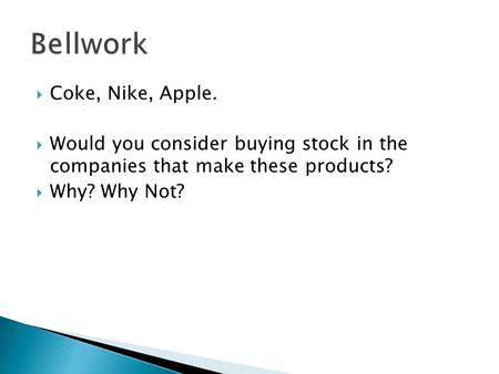  Coke, Nike, Apple.  Would you consider buying stock in the companies that make these products?  Why? Why Not?