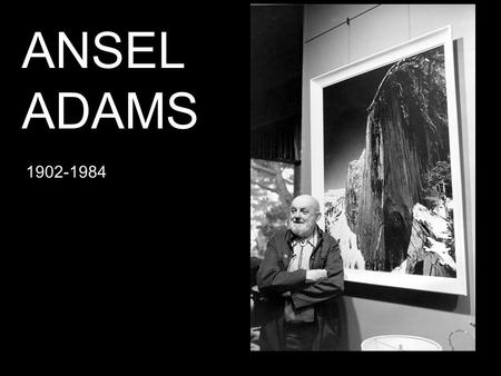 ANSEL ADAMS 1902-1984. His love of the natural world began early and became the most potent influence on his art.