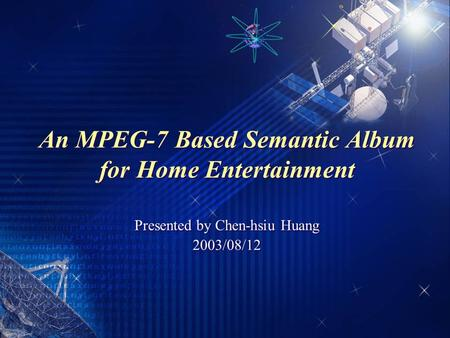 An MPEG-7 Based Semantic Album for Home Entertainment Presented by Chen-hsiu Huang 2003/08/12 Presented by Chen-hsiu Huang 2003/08/12.