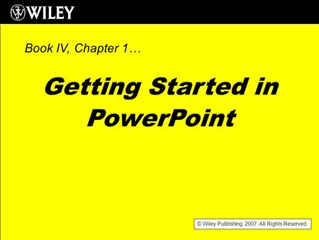 © Wiley Publishing. 2007. All Rights Reserved. Getting Started in PowerPoint Book IV, Chapter 1…