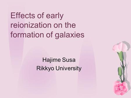 Effects of early reionization on the formation of galaxies Hajime Susa Rikkyo University.