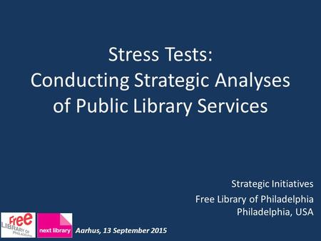 Stress Tests: Conducting Strategic Analyses of Public Library Services Strategic Initiatives Free Library of Philadelphia Philadelphia, USA Aarhus, 13.
