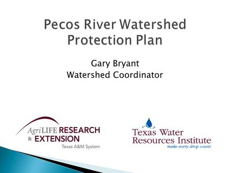 Gary Bryant Watershed Coordinator. Funding Funding and support for the development and implementation of the Pecos River Watershed Protection Plan is.