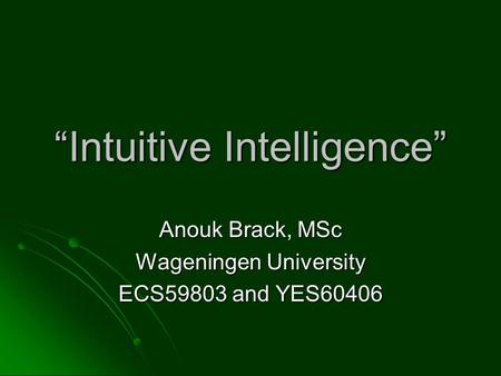 """Intuitive Intelligence"" Anouk Brack, MSc Wageningen University ECS59803 and YES60406."