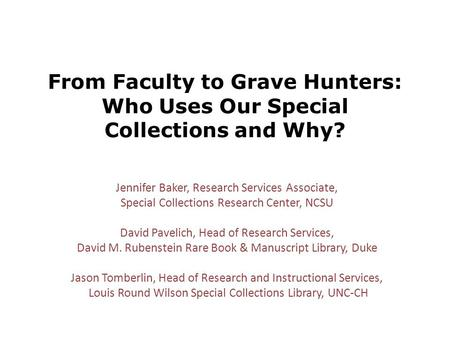 From Faculty to Grave Hunters: Who Uses Our Special Collections and Why? Jennifer Baker, Research Services Associate, Special Collections Research Center,