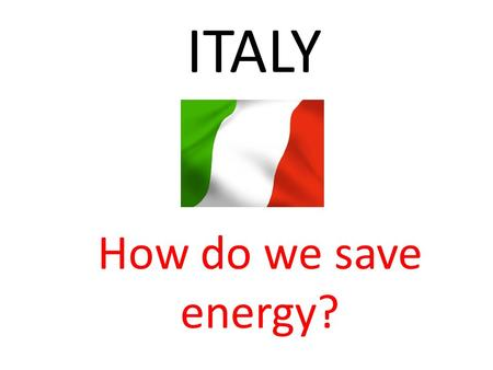 ITALY How do we save energy?.