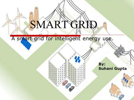 SMART GRID A smart grid for intelligent energy use. By: Suhani Gupta.