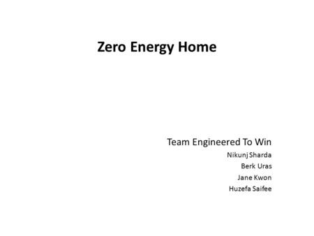 Zero Energy Home Team Engineered To Win Nikunj Sharda Berk Uras Jane Kwon Huzefa Saifee.