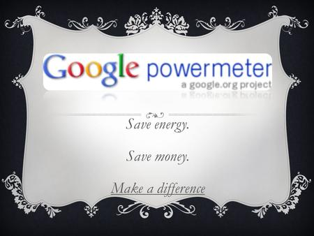 Save energy. Save money. Make a difference. WHAT IS IT?  Google PowerMeter is a free energy monitoring tool that allows you to view your home's energy.