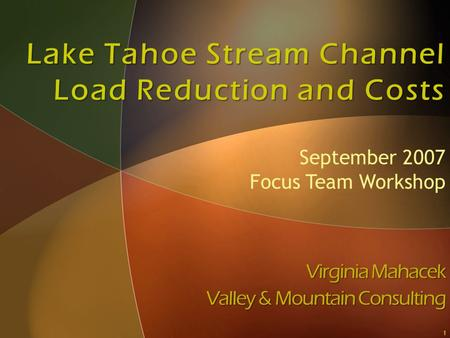 Lake Tahoe Stream Channel Load Reduction and Costs Virginia Mahacek Valley & Mountain Consulting September 2007 Focus Team Workshop 1.