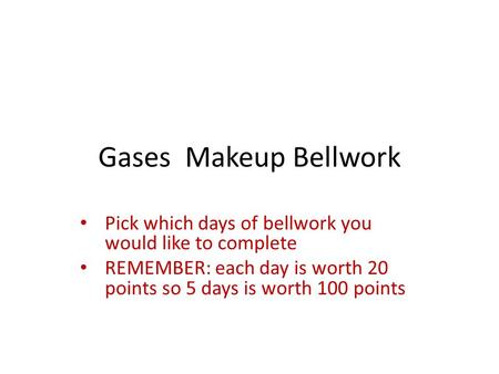 Gases Makeup Bellwork Pick which days of bellwork you would like to complete REMEMBER: each day is worth 20 points so 5 days is worth 100 points.