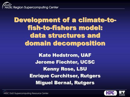 Development of a climate-to- fish-to-fishers model: data structures and domain decomposition Kate Hedstrom, UAF Jerome Fiechter, UCSC Kenny Rose, LSU Enrique.