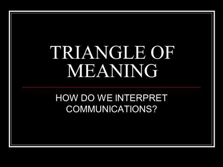 TRIANGLE OF MEANING HOW DO WE INTERPRET COMMUNICATIONS?