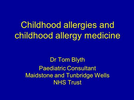 Childhood allergies and childhood allergy medicine Dr Tom Blyth Paediatric Consultant Maidstone and Tunbridge Wells NHS Trust.