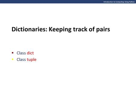 Introduction to Computing Using Python Dictionaries: Keeping track of pairs  Class dict  Class tuple.