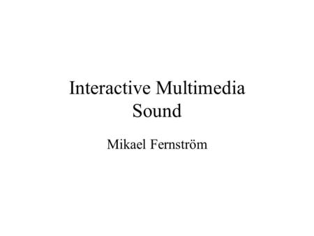 Interactive Multimedia Sound Mikael Fernström. Data sources Microphones and transducers –Sample acoustic reality Synthesis –Simulate reality (and beyond.
