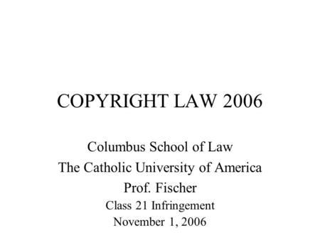 COPYRIGHT LAW 2006 Columbus School of Law The Catholic University of America Prof. Fischer Class 21 Infringement November 1, 2006.