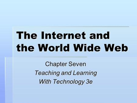 The Internet and the World Wide Web Chapter Seven Teaching and Learning With Technology 3e.