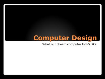 Computer Design What our dream computer look's like.