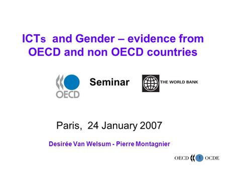 1 ICT s and Gender – evidence from OECD and non OECD countries Seminar Paris, 24 January 2007 Desirée Van Welsum - Pierre Montagnier.