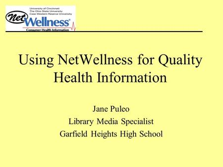 Using NetWellness for Quality Health Information Jane Puleo Library Media Specialist Garfield Heights High School.