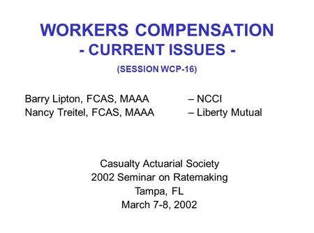 WORKERS COMPENSATION - CURRENT ISSUES - (SESSION WCP-16) Barry Lipton, FCAS, MAAA– NCCI Nancy Treitel, FCAS, MAAA– Liberty Mutual Casualty Actuarial Society.