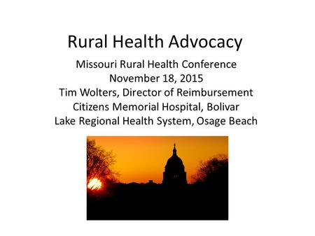 Rural Health Advocacy Missouri Rural Health Conference November 18, 2015 Tim Wolters, Director of Reimbursement Citizens Memorial Hospital, Bolivar Lake.