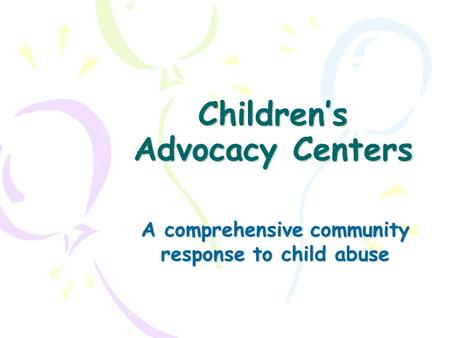 Children's Advocacy Centers A comprehensive community response to child abuse.