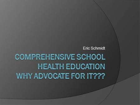 Eric Schmidt. Comprehensive School Health Education  A social science that draws from the biological, environmental, psychological, physical, and medical.