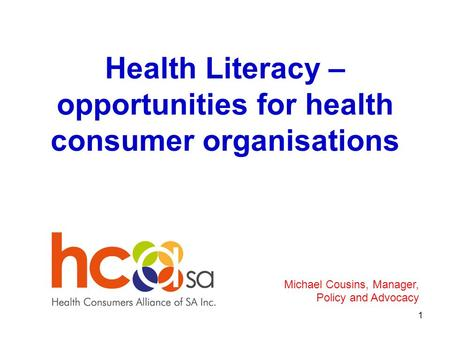 Health Literacy – opportunities for health consumer organisations 1 Michael Cousins, Manager, Policy and Advocacy.