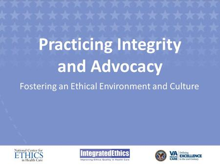 Practicing Integrity and Advocacy Fostering an Ethical Environment and Culture.