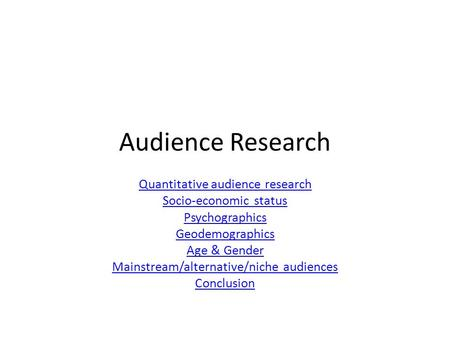 Audience Research Quantitative audience research Socio-economic status Psychographics Geodemographics Age & Gender Mainstream/alternative/niche audiences.