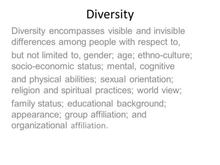 Diversity Diversity encompasses visible and invisible differences among people with respect to, but not limited to, gender; age; ethno-culture; socio-economic.