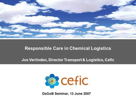 Responsible Care in Chemical Logistics Jos Verlinden, Director Transport & Logistics, Cefic DaGoB Seminar, 13 June 2007.