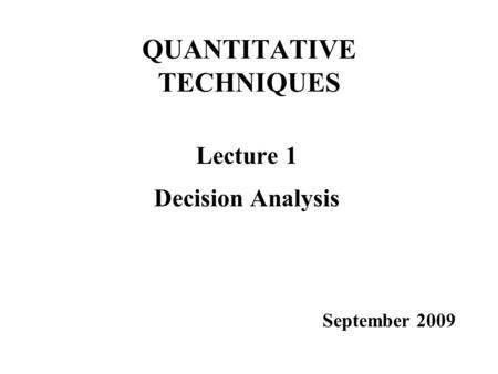 QUANTITATIVE TECHNIQUES Lecture 1 Decision Analysis September 2009.