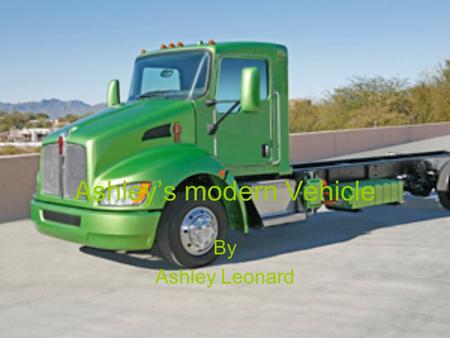 Ashley's modern Vehicle By Ashley Leonard. Truck info this is a hybrid truck I will use this truck for companies that have bigger loads My vehicle is.