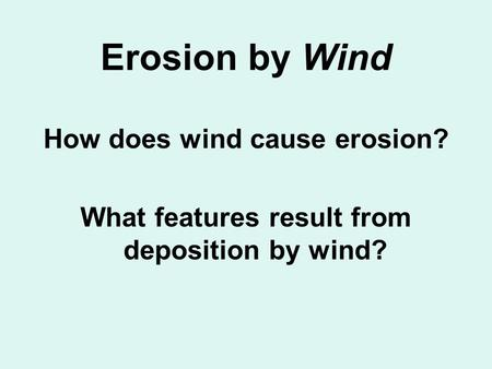 Erosion by Wind How does wind cause erosion? What features result from deposition by wind?