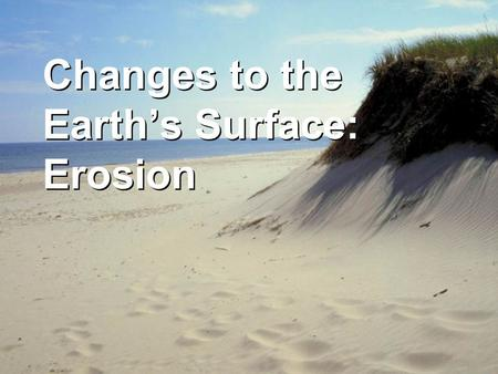 Changes to the Earth's Surface: Erosion. 5.7B Earth's surface is constantly changing and consists of useful resources. Recognize how landforms such as.