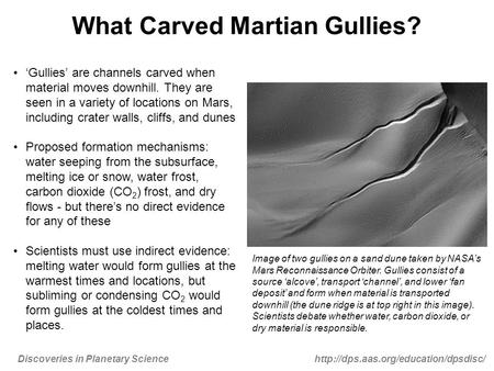 Discoveries in Planetary Sciencehttp://dps.aas.org/education/dpsdisc/ What Carved Martian Gullies? 'Gullies' are channels carved when material moves downhill.
