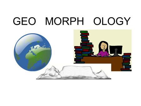 GEO MORPH OLOGY. Geomorphology is the study of the shape of the Earth. All landforms are the result of wind, water, waves or ice. The landforms may be.