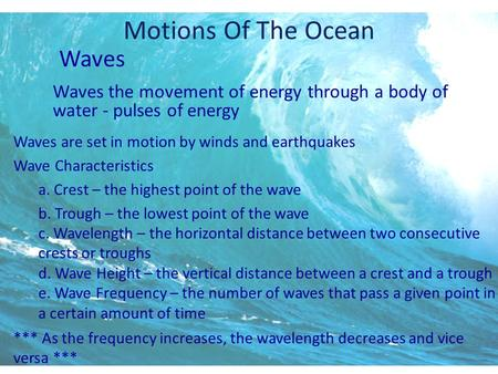 Motions Of The Ocean Waves Waves the movement of energy through a body of water - pulses of energy Waves are set in motion by winds and earthquakes Wave.