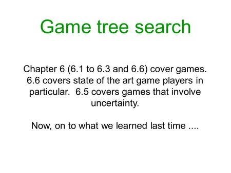 Game tree search Chapter 6 (6.1 to 6.3 and 6.6) cover games. 6.6 covers state of the art game players in particular. 6.5 covers games that involve uncertainty.