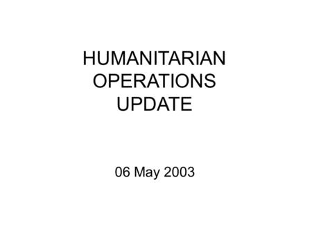 HUMANITARIAN OPERATIONS UPDATE 06 May 2003. 6 MAY 03 2 Introduction Welcome to new attendees Purpose of the HOC update Limitations on material Expectations.
