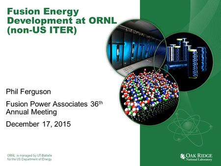 ORNL is managed by UT-Battelle for the US Department of Energy Fusion Energy Development at ORNL (non-US ITER) Phil Ferguson Fusion Power Associates 36.