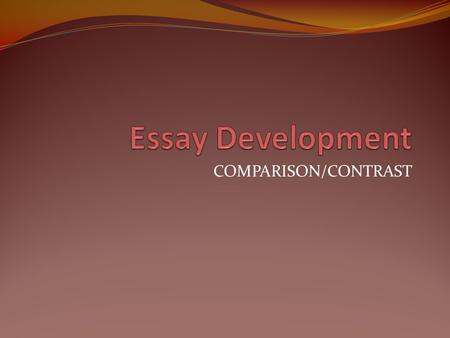 COMPARISON/CONTRAST. THREE PARTS OF ESSAY INTRODUCTION BODY CONCLUSION.