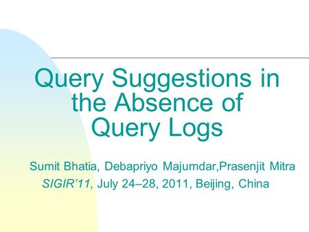 Query Suggestions in the Absence of Query Logs Sumit Bhatia, Debapriyo Majumdar,Prasenjit Mitra SIGIR'11, July 24–28, 2011, Beijing, China.