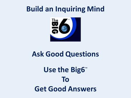 Build an Inquiring Mind Ask Good Questions Use the Big6 ™ To Get Good Answers.