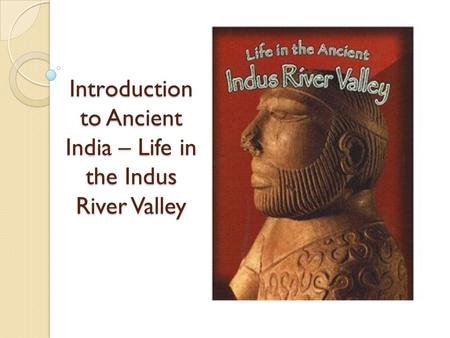 Introduction to Ancient India – Life in the Indus River Valley.