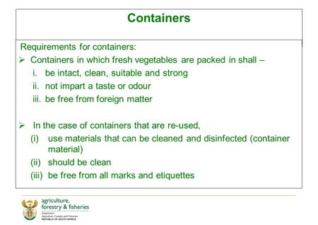 Containers Requirements for containers:  Containers in which fresh vegetables are packed in shall – i.be intact, clean, suitable and strong ii.not impart.